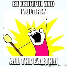 Be fruitful and multiply ALL THE EARTH!! - All the things   Meme ... via Relatably.com