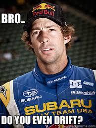 Bro.. Do you even drift? - Misc - quickmeme via Relatably.com