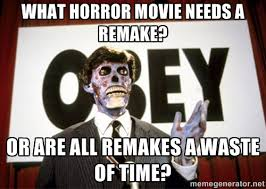 What horror movie needs a remake? Or are all remakes a waste of ... via Relatably.com