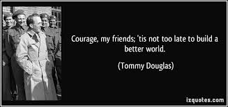 Courage, my friends; 'tis not too late to build a better world.