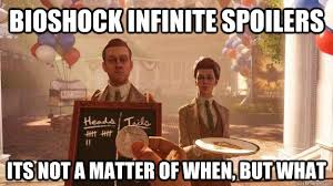 Bioshock Infinite Spoilers Its not a matter of when, but what ... via Relatably.com