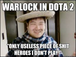 "Warlock in DoTA 2 ""Only useless piece of shit heroes I don't play ... via Relatably.com"