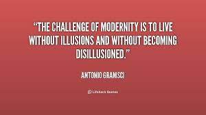 The challenge of modernity is to live without illusions and ...