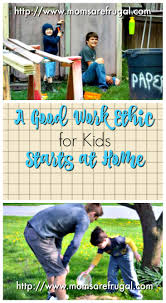 a good work ethic for kids starts at home moms are frugal a good work ethic for kids starts in the home