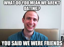 What do you mean we aren't dating? You said we were friends ... via Relatably.com