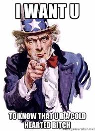 i want u to know that u r a cold hearted bitch - Uncle Sam Says ... via Relatably.com