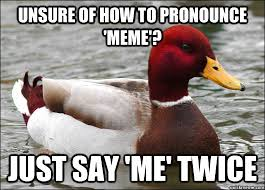 Unsure of how to pronounce 'meme'? Just say 'me' twice - Malicious ... via Relatably.com