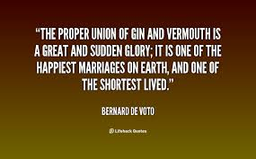 The proper union of gin and vermouth is a great and sudden glory ...