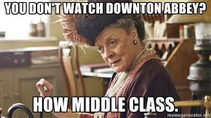 You don't watch Downton Abbey? How middle class. - Lady Violet ... via Relatably.com
