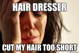 Hair dresser cut my hair too short - First World Problems - quickmeme via Relatably.com