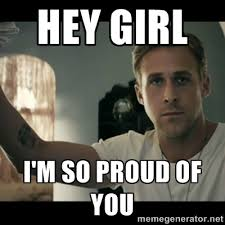 hey girl i'm so proud of you - ryan gosling hey girl | Meme Generator via Relatably.com