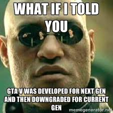 WHAT IF I TOLD YOU GTA V WAS DEVELOPED FOR NEXT GEN AND THEN ... via Relatably.com