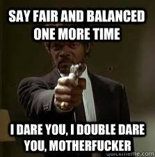 Say fair and balanced one more time I dare you, I double dare you ... via Relatably.com