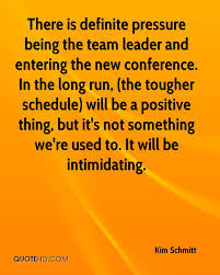 long run quotes page quotehd kim schmitt there is definite pressure being the team leader and entering the new conference