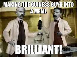Making the guiness guys into a meme Brilliant! - Guiness Guys ... via Relatably.com