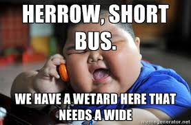 Herrow, short bus. we have a wetard here that needs a wide - Fat ... via Relatably.com