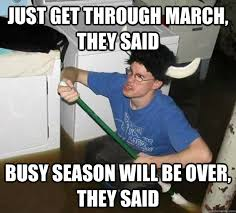 just get through march, they said busy season will be over, they ... via Relatably.com