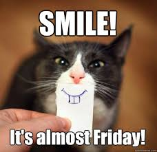 SMILE! It's almost Friday! - Smiling Cat - quickmeme via Relatably.com