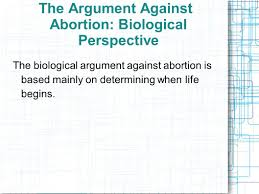 biological perspective anti abortion the argument against 2 the argument against abortion biological perspective the biological argument against abortion is based mainly on determining when life begins