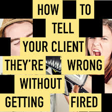 how to tell your client they re wrong out getting fired how to tell your client they re wrong out getting fired