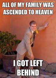 all of my family was ascended to heaven i got left behind ... via Relatably.com