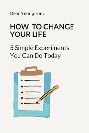 How to Change Your Life: 5 Simple Experiments You Can Do Today ...