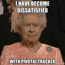 i have become dissatisfied with pivotal tracker - Unhappy Queen ... via Relatably.com