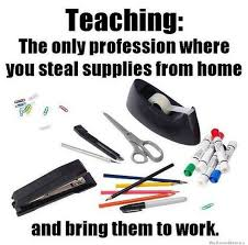 teaching the only profession where you steal supplies from home and bring them to work bring work home home