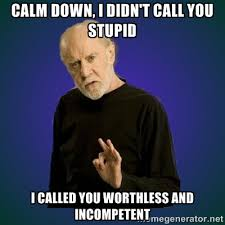 Calm down, I didn't call you stupid I called you worthless and ... via Relatably.com
