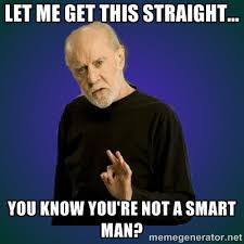 Let me get this straight... You know you're not a smart man ... via Relatably.com