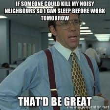 If someone could kill my noisy neighbours so I can sleep before ... via Relatably.com