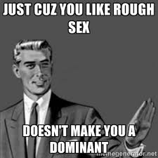 just cuz you like rough sex doesn't make you a dominant ... via Relatably.com