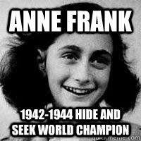 Anne Frank 1942-1944 Hide and seek world champion - Anne Frankly ... via Relatably.com