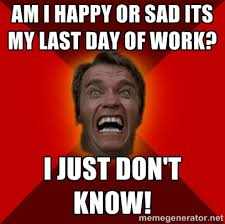 Am I happy or sad its my last day of work? I just don't know ... via Relatably.com