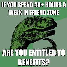 Philosoraptor Meme - 40+ hours a week in friend zone via Relatably.com