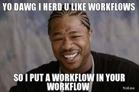 yo-dawg-i-herd-u-like-workflows-so-i-put-a-workflow-in-your-workflow.jpg via Relatably.com
