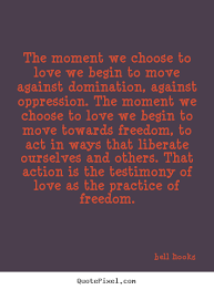 Love quote - The moment we choose to love we begin to move against ...