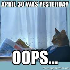 April 30 was yesterday oops... - rich cat | Meme Generator via Relatably.com