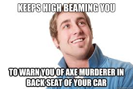 keeps high beaming you to warn you of axe murderer in back seat of ... via Relatably.com