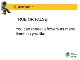 food safety week   food hygiene quiz  question  true or false    question  true or false  you can reheat leftovers as many times as you like