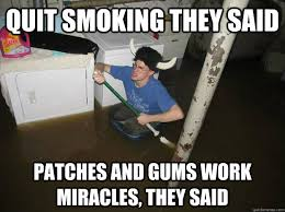 Quit smoking they said Patches and gums work miracles, they said ... via Relatably.com