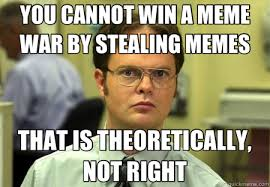 YOU CANNOT WIN A MEME WAR BY STEALING MEMES THAT IS THEORETICALLY ... via Relatably.com