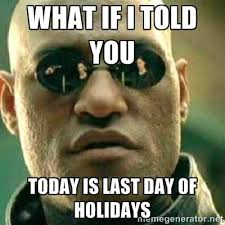 What If I told you today is last day of holidays - What If I Told ... via Relatably.com