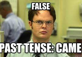 False Past tense: came - Schrute - quickmeme via Relatably.com