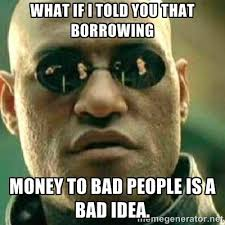 WHAT IF I TOLD YOU THAT BORROWING MONEY TO BAD PEOPLE IS A BAD ... via Relatably.com