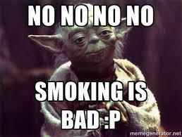 no no no no smoking is bad :p - Yoda | Meme Generator via Relatably.com
