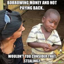 Borrowing money and not paying back.. Wouldn't you consider that ... via Relatably.com