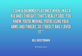 I saw a drummer play once when I was a kid and I thought, that's ...