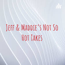 Jeff & Maddie's Not So Hot Takes