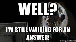 well? I'm Still Waiting For An Answer! - OP will surely deliver ... via Relatably.com